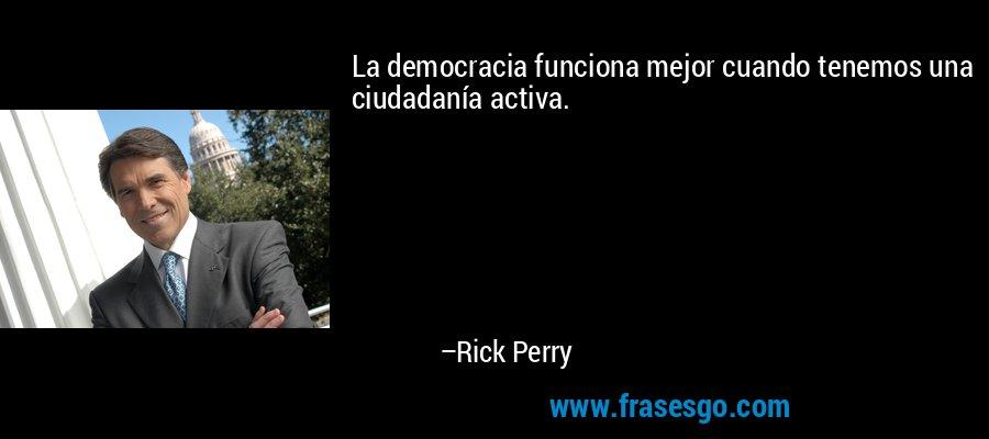 La democracia funciona mejor cuando tenemos una ciudadanía activa. – Rick Perry