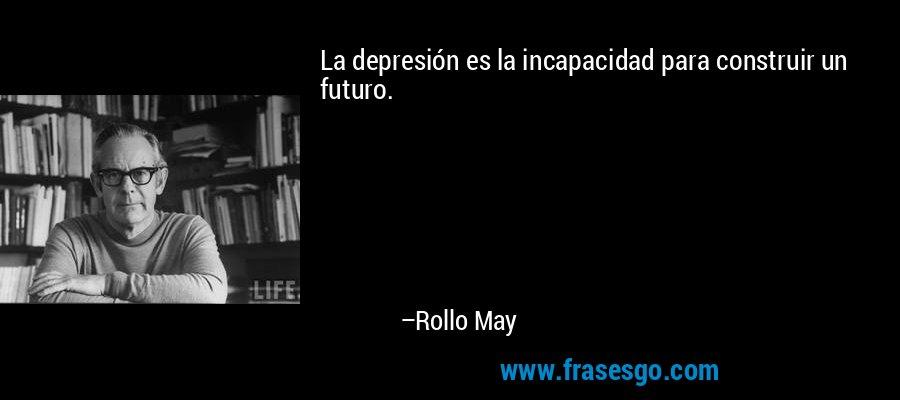 La depresión es la incapacidad para construir un futuro. – Rollo May