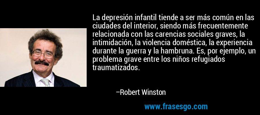 La depresión infantil tiende a ser más común en las ciudades del interior, siendo más frecuentemente relacionada con las carencias sociales graves, la intimidación, la violencia doméstica, la experiencia durante la guerra y la hambruna. Es, por ejemplo, un problema grave entre los niños refugiados traumatizados. – Robert Winston