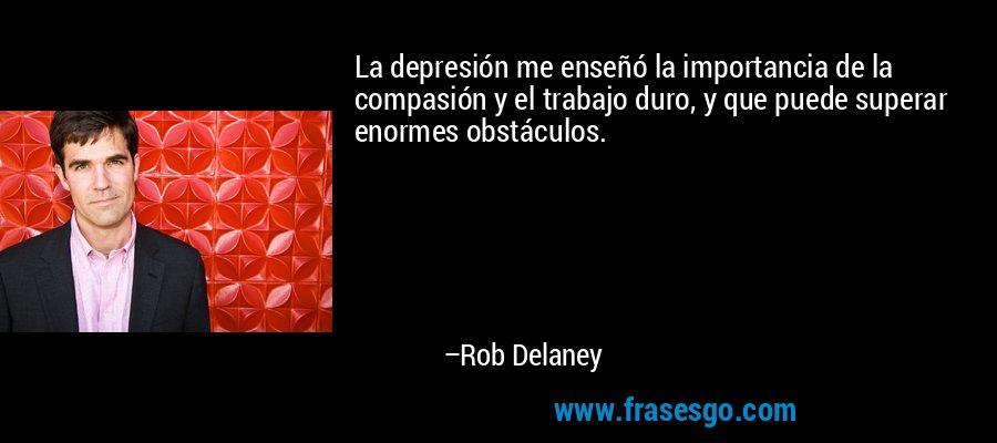 La depresión me enseñó la importancia de la compasión y el trabajo duro, y que puede superar enormes obstáculos. – Rob Delaney