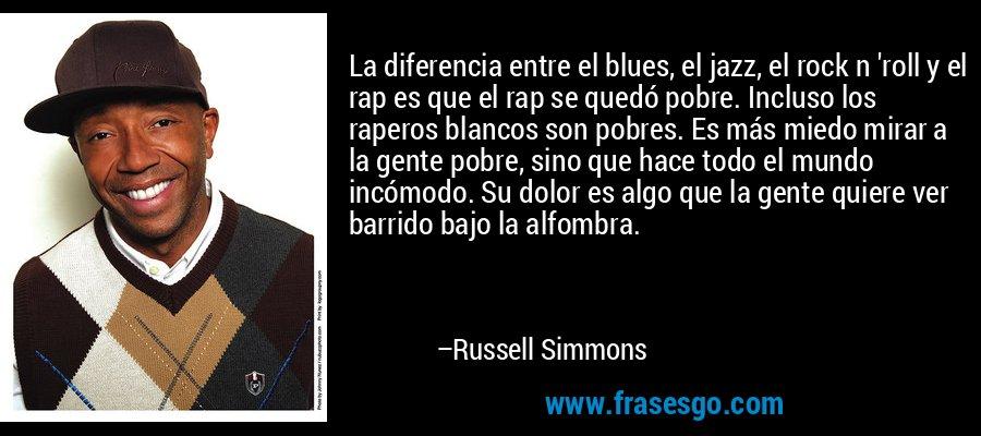 La diferencia entre el blues, el jazz, el rock n 'roll y el rap es que el rap se quedó pobre. Incluso los raperos blancos son pobres. Es más miedo mirar a la gente pobre, sino que hace todo el mundo incómodo. Su dolor es algo que la gente quiere ver barrido bajo la alfombra. – Russell Simmons