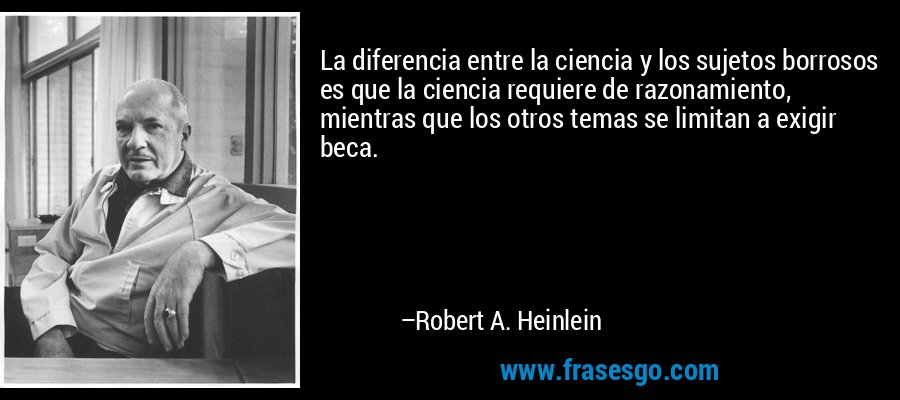 La diferencia entre la ciencia y los sujetos borrosos es que la ciencia requiere de razonamiento, mientras que los otros temas se limitan a exigir beca. – Robert A. Heinlein