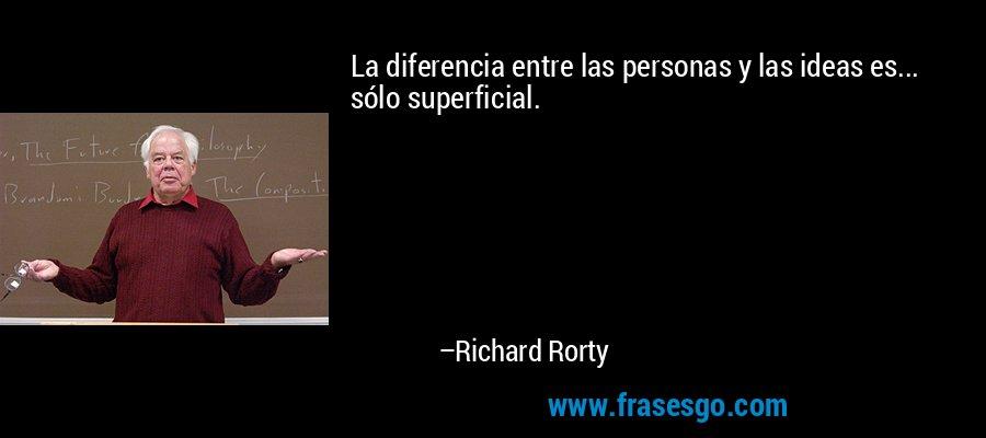 La diferencia entre las personas y las ideas es... sólo superficial. – Richard Rorty