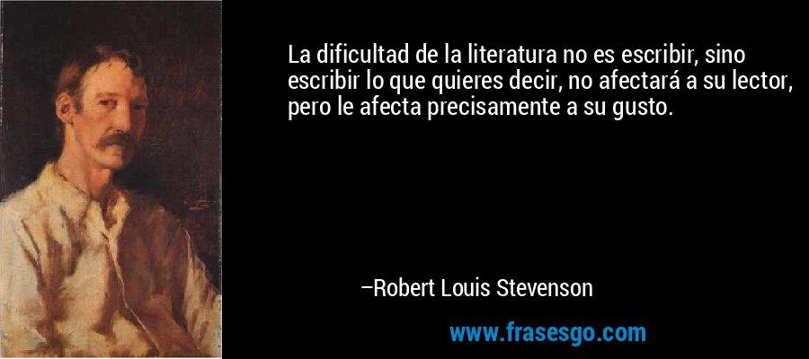 La dificultad de la literatura no es escribir, sino escribir lo que quieres decir, no afectará a su lector, pero le afecta precisamente a su gusto. – Robert Louis Stevenson