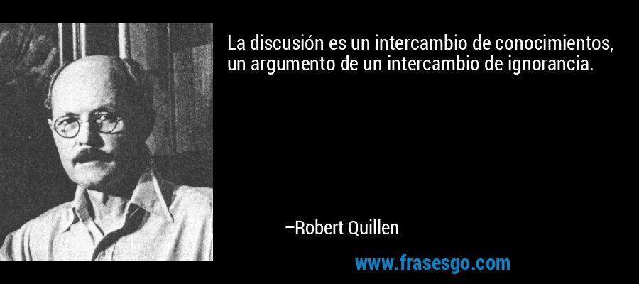 La discusión es un intercambio de conocimientos, un argumento de un intercambio de ignorancia. – Robert Quillen