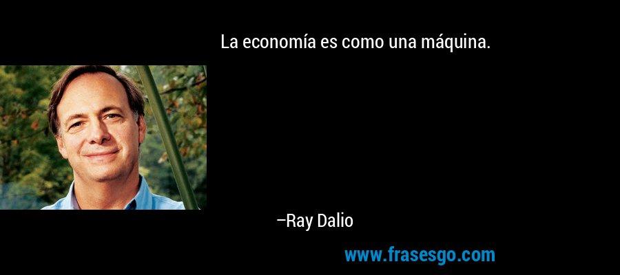 La economía es como una máquina. – Ray Dalio