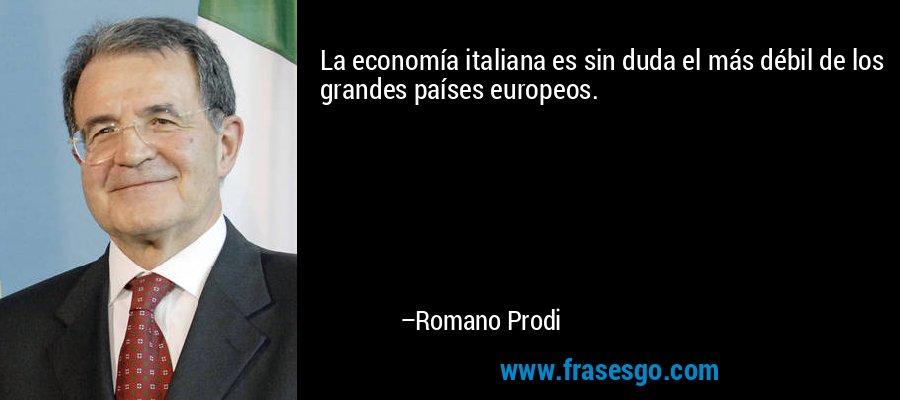 La economía italiana es sin duda el más débil de los grandes países europeos. – Romano Prodi