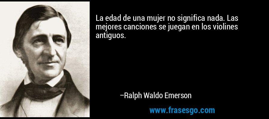 La edad de una mujer no significa nada. Las mejores canciones se juegan en los violines antiguos. – Ralph Waldo Emerson