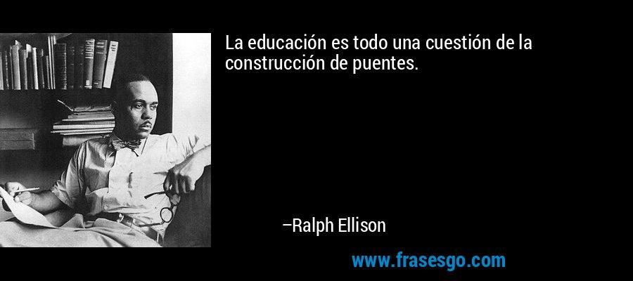 La educación es todo una cuestión de la construcción de puentes. – Ralph Ellison
