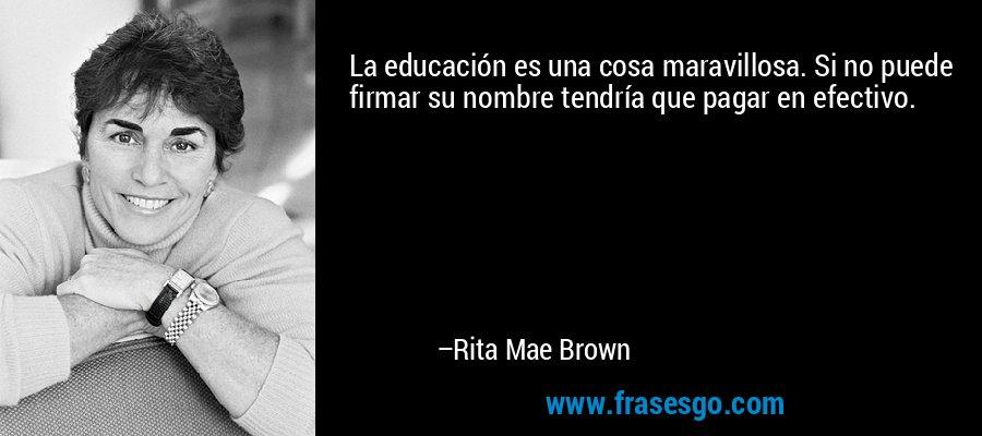 La educación es una cosa maravillosa. Si no puede firmar su nombre tendría que pagar en efectivo. – Rita Mae Brown