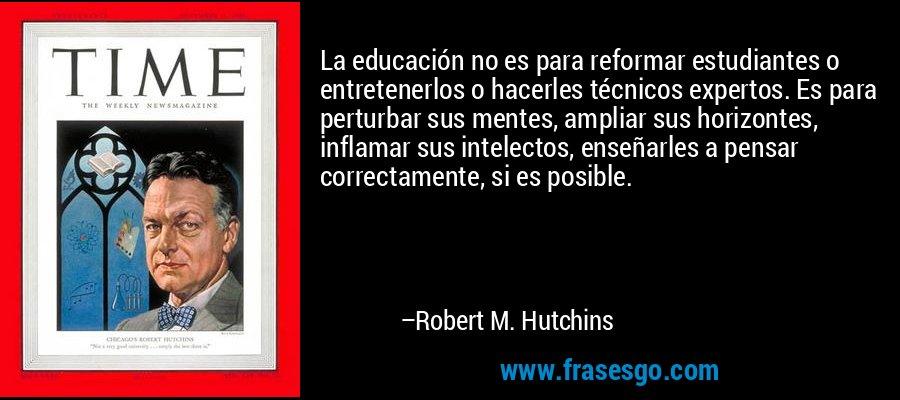 La educación no es para reformar estudiantes o entretenerlos o hacerles técnicos expertos. Es para perturbar sus mentes, ampliar sus horizontes, inflamar sus intelectos, enseñarles a pensar correctamente, si es posible. – Robert M. Hutchins