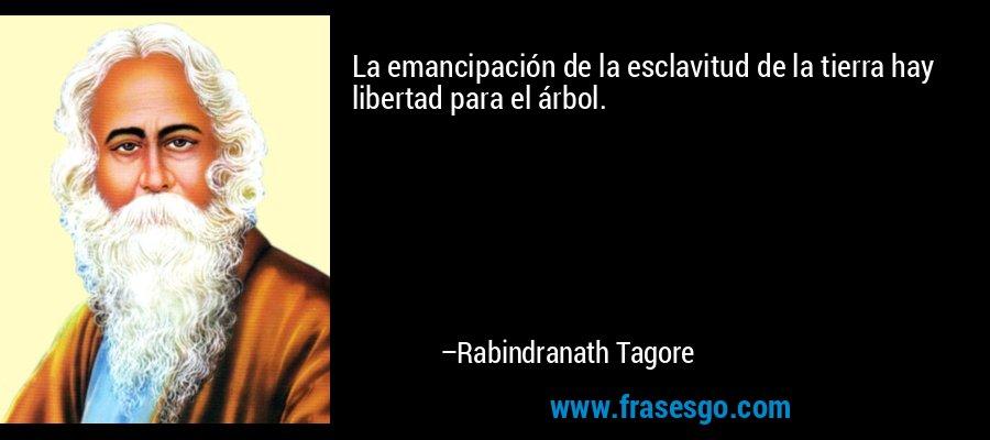 La emancipación de la esclavitud de la tierra hay libertad para el árbol. – Rabindranath Tagore