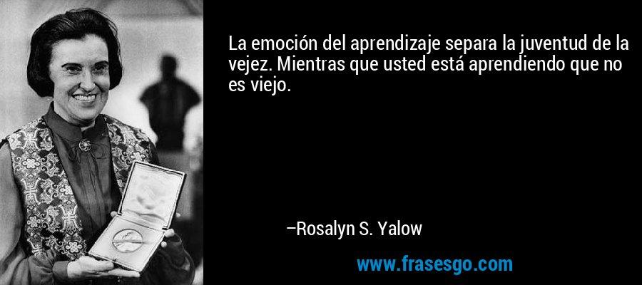 La emoción del aprendizaje separa la juventud de la vejez. Mientras que usted está aprendiendo que no es viejo. – Rosalyn S. Yalow