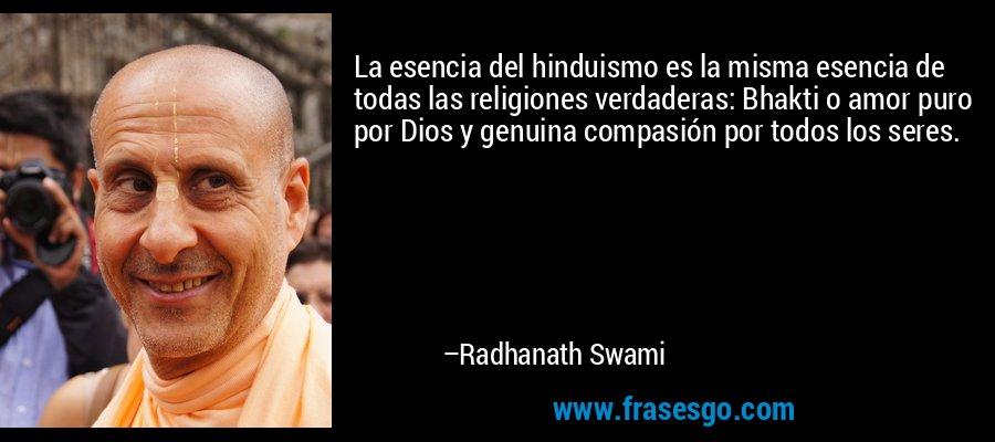 La esencia del hinduismo es la misma esencia de todas las religiones verdaderas: Bhakti o amor puro por Dios y genuina compasión por todos los seres. – Radhanath Swami