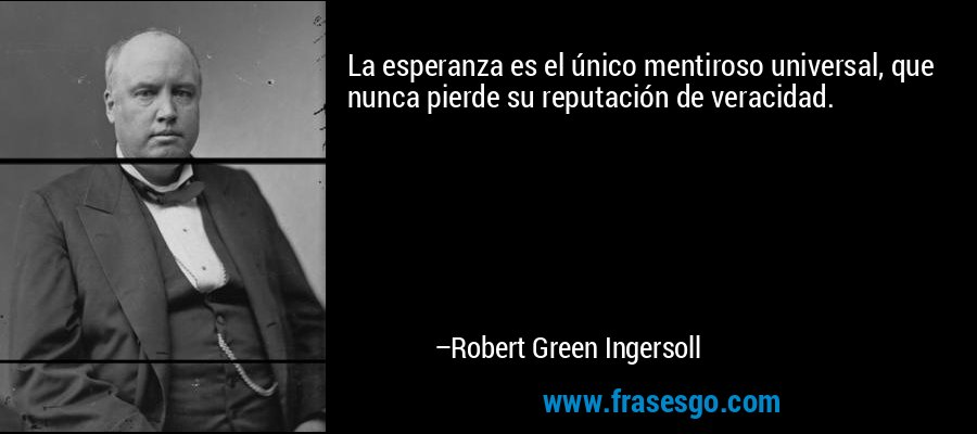 La esperanza es el único mentiroso universal, que nunca pierde su reputación de veracidad. – Robert Green Ingersoll