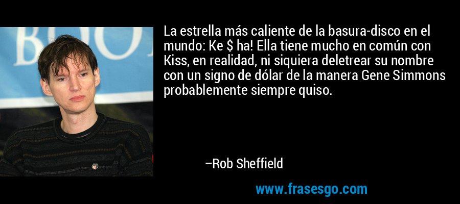 La estrella más caliente de la basura-disco en el mundo: Ke $ ha! Ella tiene mucho en común con Kiss, en realidad, ni siquiera deletrear su nombre con un signo de dólar de la manera Gene Simmons probablemente siempre quiso. – Rob Sheffield