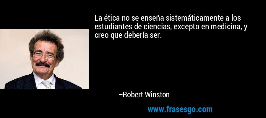 La ética no se enseña sistemáticamente a los estudiantes de ciencias, excepto en medicina, y creo que debería ser. – Robert Winston