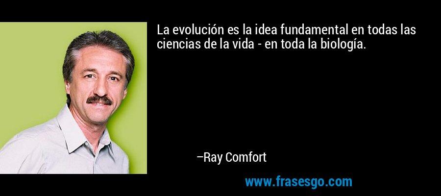 La evolución es la idea fundamental en todas las ciencias de la vida - en toda la biología. – Ray Comfort