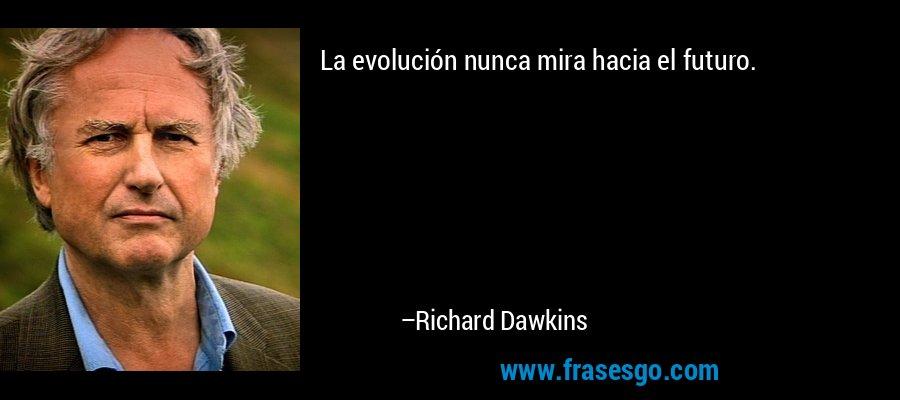 La evolución nunca mira hacia el futuro. – Richard Dawkins