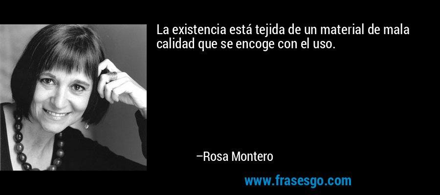 La existencia está tejida de un material de mala calidad que se encoge con el uso. – Rosa Montero