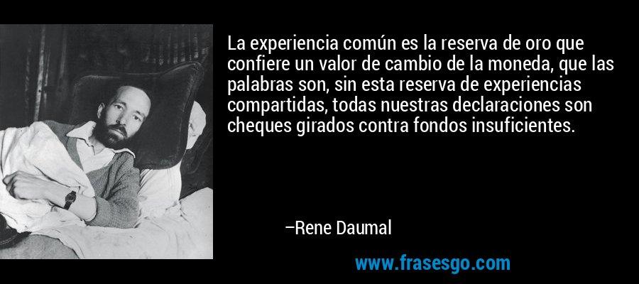 La experiencia común es la reserva de oro que confiere un valor de cambio de la moneda, que las palabras son, sin esta reserva de experiencias compartidas, todas nuestras declaraciones son cheques girados contra fondos insuficientes. – Rene Daumal
