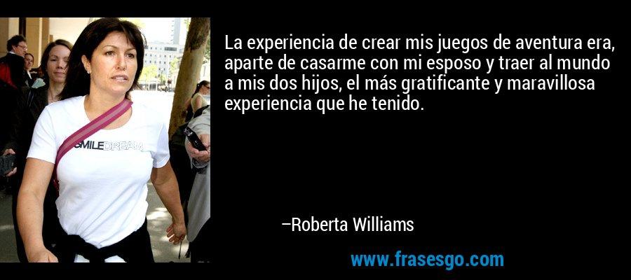 La experiencia de crear mis juegos de aventura era, aparte de casarme con mi esposo y traer al mundo a mis dos hijos, el más gratificante y maravillosa experiencia que he tenido. – Roberta Williams