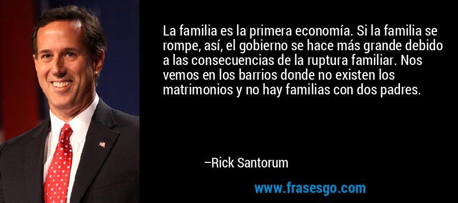 La familia es la primera economía. Si la familia se rompe, así, el gobierno se hace más grande debido a las consecuencias de la ruptura familiar. Nos vemos en los barrios donde no existen los matrimonios y no hay familias con dos padres. – Rick Santorum