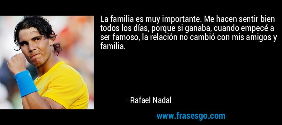 La familia es muy importante. Me hacen sentir bien todos los días, porque si ganaba, cuando empecé a ser famoso, la relación no cambió con mis amigos y familia. – Rafael Nadal