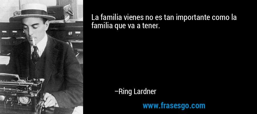 La familia vienes no es tan importante como la familia que va a tener. – Ring Lardner