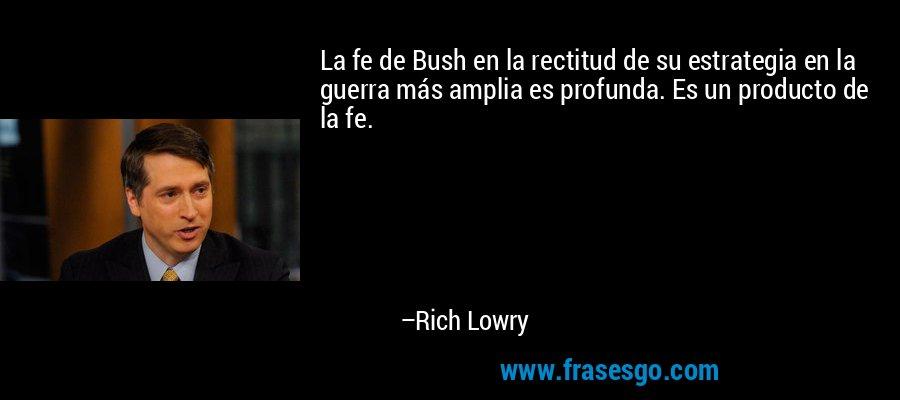 La fe de Bush en la rectitud de su estrategia en la guerra más amplia es profunda. Es un producto de la fe. – Rich Lowry