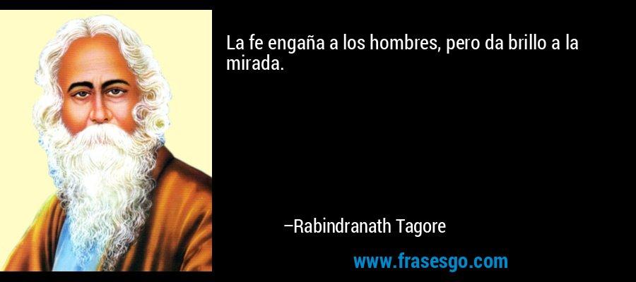 La fe engaña a los hombres, pero da brillo a la mirada. – Rabindranath Tagore