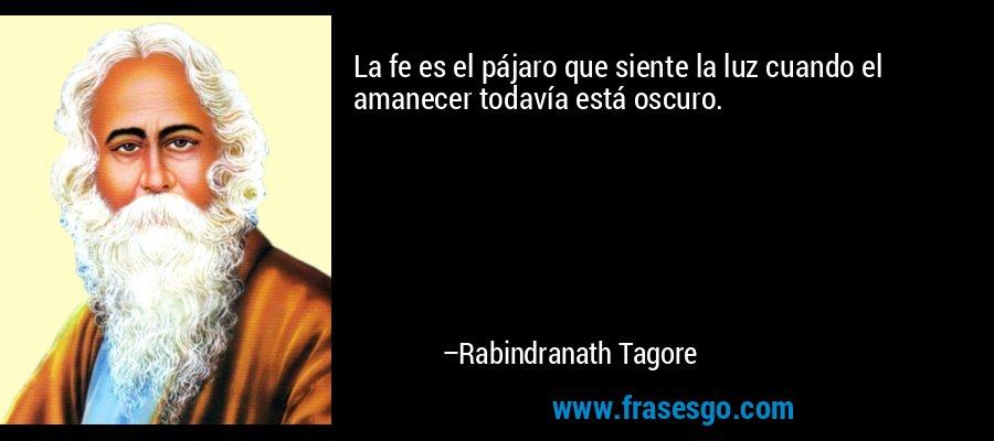 La fe es el pájaro que siente la luz cuando el amanecer todavía está oscuro. – Rabindranath Tagore