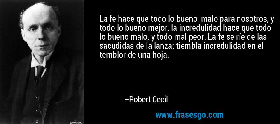 La fe hace que todo lo bueno, malo para nosotros, y todo lo bueno mejor, la incredulidad hace que todo lo bueno malo, y todo mal peor. La fe se ríe de las sacudidas de la lanza; tiembla incredulidad en el temblor de una hoja. – Robert Cecil