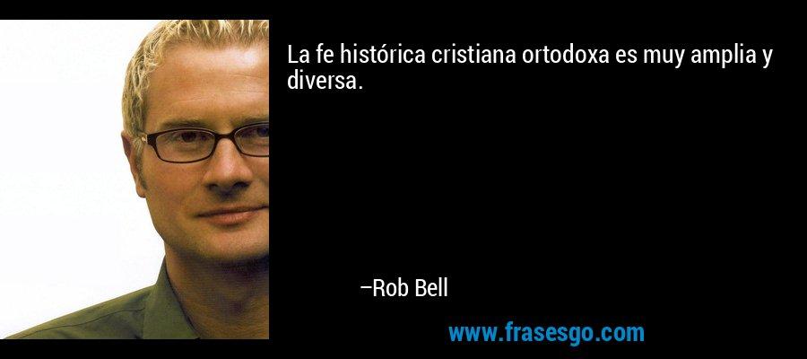 La fe histórica cristiana ortodoxa es muy amplia y diversa. – Rob Bell