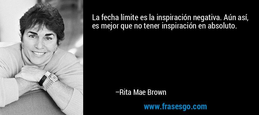 La fecha límite es la inspiración negativa. Aún así, es mejor que no tener inspiración en absoluto. – Rita Mae Brown
