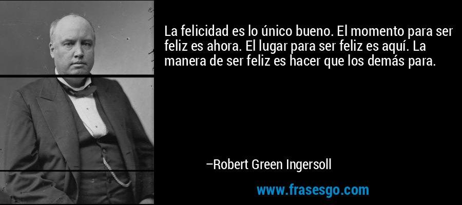 La felicidad es lo único bueno. El momento para ser feliz es ahora. El lugar para ser feliz es aquí. La manera de ser feliz es hacer que los demás para. – Robert Green Ingersoll