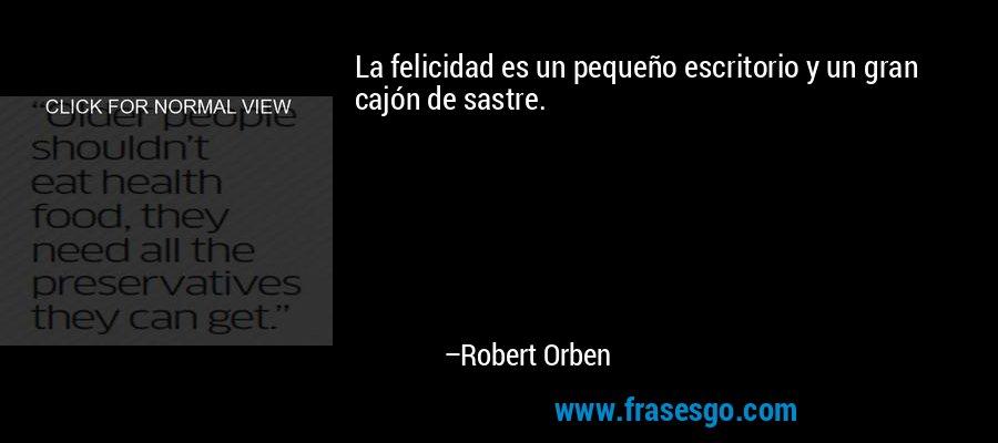 La felicidad es un pequeño escritorio y un gran cajón de sastre. – Robert Orben