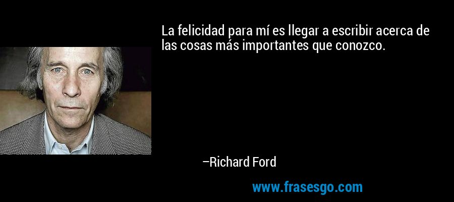 La felicidad para mí es llegar a escribir acerca de las cosas más importantes que conozco. – Richard Ford