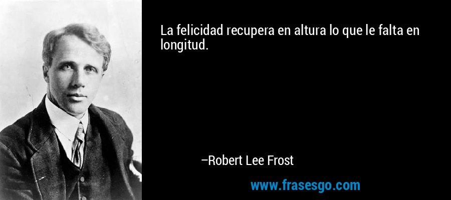 La felicidad recupera en altura lo que le falta en longitud. – Robert Lee Frost