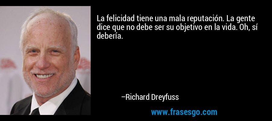La felicidad tiene una mala reputación. La gente dice que no debe ser su objetivo en la vida. Oh, sí debería. – Richard Dreyfuss