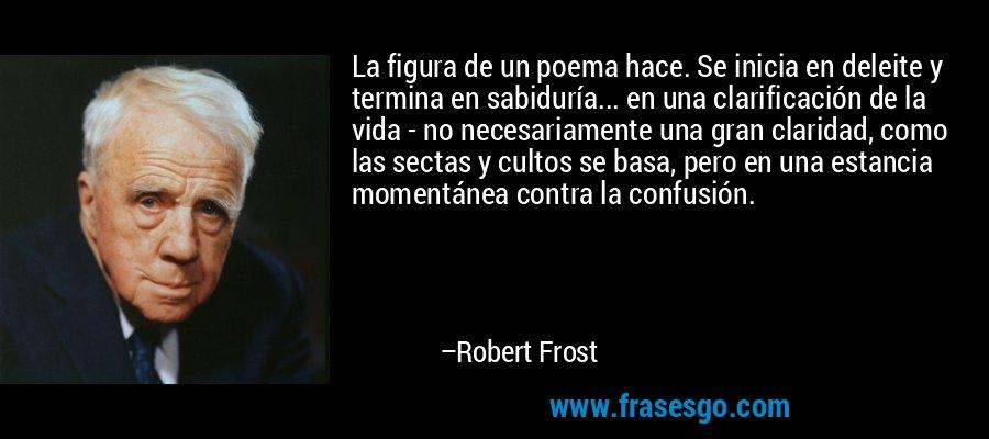 La figura de un poema hace. Se inicia en deleite y termina en sabiduría... en una clarificación de la vida - no necesariamente una gran claridad, como las sectas y cultos se basa, pero en una estancia momentánea contra la confusión. – Robert Frost