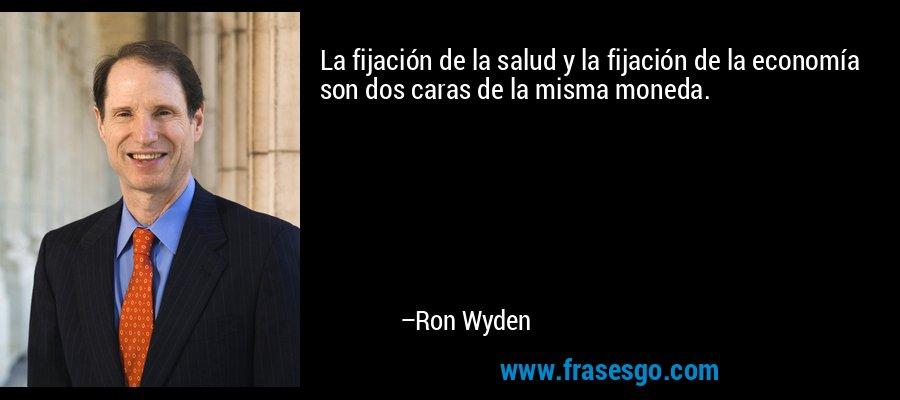 La fijación de la salud y la fijación de la economía son dos caras de la misma moneda. – Ron Wyden