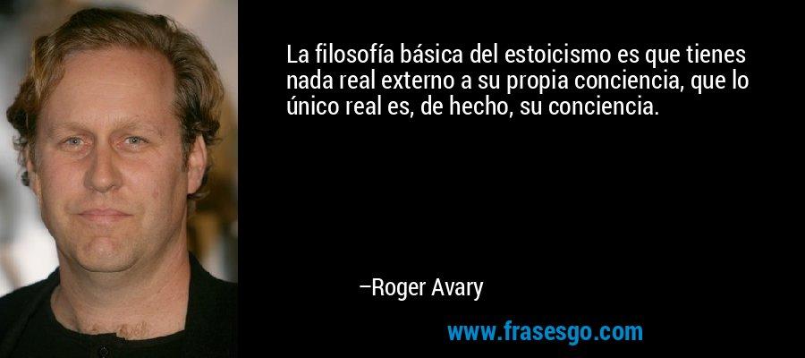 La filosofía básica del estoicismo es que tienes nada real externo a su propia conciencia, que lo único real es, de hecho, su conciencia. – Roger Avary