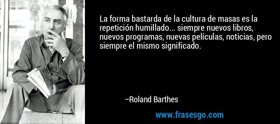 La forma bastarda de la cultura de masas es la repetición humillado... siempre nuevos libros, nuevos programas, nuevas películas, noticias, pero siempre el mismo significado. – Roland Barthes
