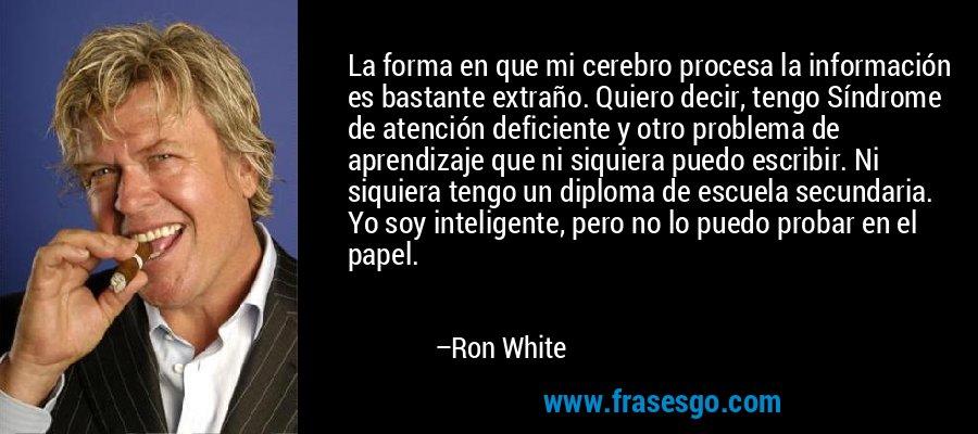La forma en que mi cerebro procesa la información es bastante extraño. Quiero decir, tengo Síndrome de atención deficiente y otro problema de aprendizaje que ni siquiera puedo escribir. Ni siquiera tengo un diploma de escuela secundaria. Yo soy inteligente, pero no lo puedo probar en el papel. – Ron White