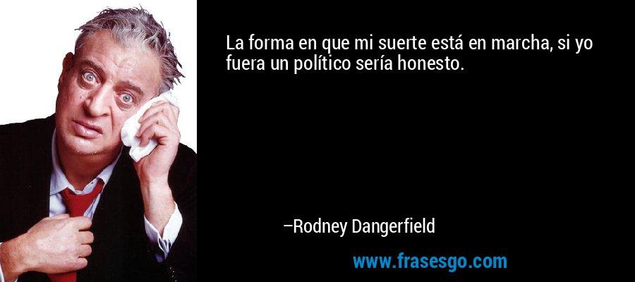 La forma en que mi suerte está en marcha, si yo fuera un político sería honesto. – Rodney Dangerfield