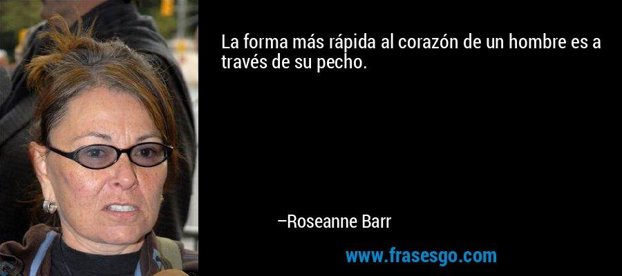 La forma más rápida al corazón de un hombre es a través de su pecho. – Roseanne Barr