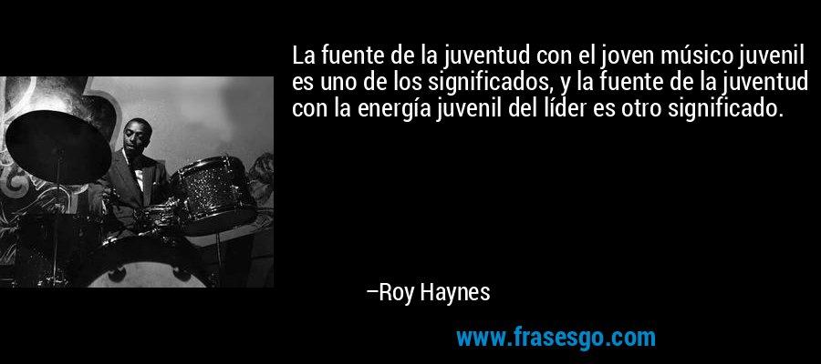 La fuente de la juventud con el joven músico juvenil es uno de los significados, y la fuente de la juventud con la energía juvenil del líder es otro significado. – Roy Haynes