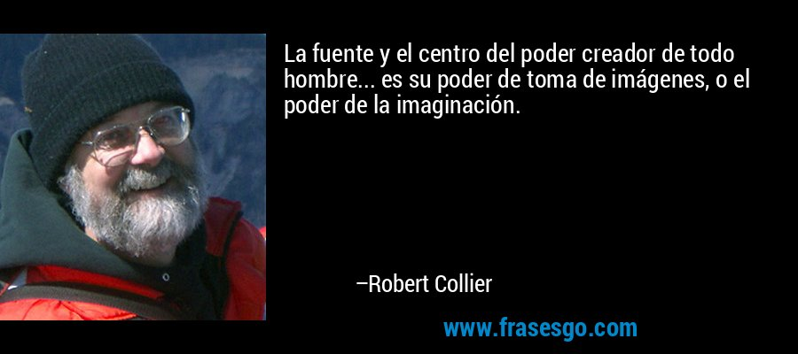 La fuente y el centro del poder creador de todo hombre... es su poder de toma de imágenes, o el poder de la imaginación. – Robert Collier