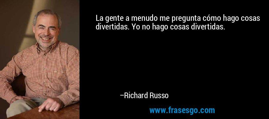 La gente a menudo me pregunta cómo hago cosas divertidas. Yo no hago cosas divertidas. – Richard Russo
